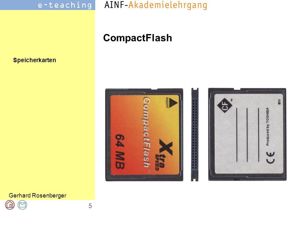 Speicherkarten Gerhard Rosenberger 6 CompactFlash = Schnittstellenstandard CF-Karten in Computern, digitalen Fotoapparaten und Personal Digital Assistants (PDA) Speichergrößen, zurzeit (2005) von 2 MB bis 8 GB Datenübertragungsgeschwindigkeit beträgt dabei 2,6 bis 9 MB/s CompactFlash 3.0 ist die neueste Spezifikation