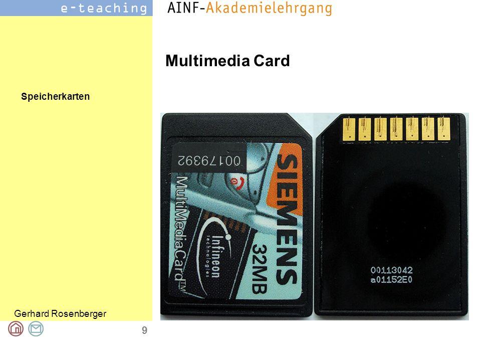 Speicherkarten Gerhard Rosenberger 10 Multimedia Card 24×32×1,4 mm 2 MB und 2 GB Datenübertragungsgeschwindigkeit ist dabei 2,5 MB/s Digitalkameras, MP3-Playern oder Handys Februar 2004 von der MMCA (Multimedia Card Association) neuer Standard, MMC 4.0, höhere Lese- und Schreibgeschwindigkeiten