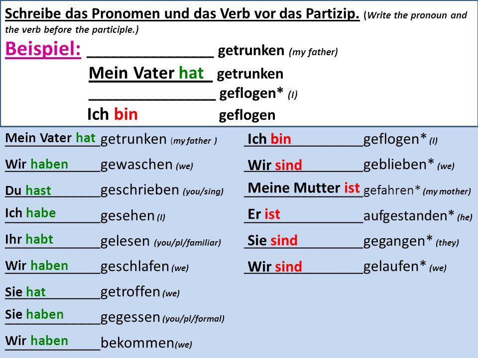 Schreibe das Pronomen und das Verb vor das Partizip. (Write the pronoun and the verb before the participle.) Beispiel: ________________ getrunken (my