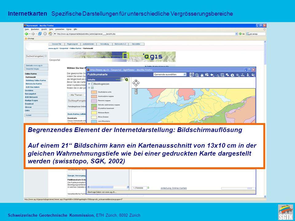 Schweizerische Geotechnische Kommission, ETH Zürich, 8092 Zürich InternetkartenSpezifische Darstellungen für unterschiedliche Vergrösserungsbereiche Begrenzendes Element der Internetdarstellung: Bildschirmauflösung Auf einem 21 Bildschirm kann ein Kartenausschnitt von 13x10 cm in der gleichen Wahrnehmungstiefe wie bei einer gedruckten Karte dargestellt werden (swisstopo, SGK, 2002)