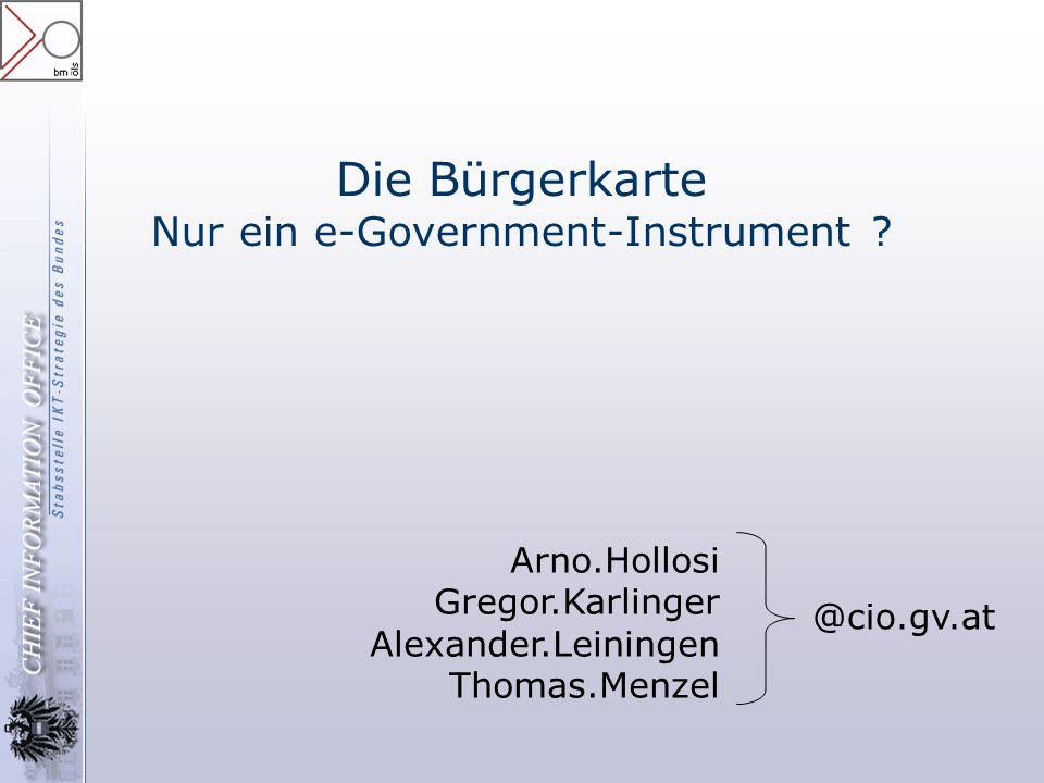Die Bürgerkarte Nur ein e-Government-Instrument ? Arno.Hollosi Gregor.Karlinger Alexander.Leiningen Thomas.Menzel @cio.gv.at