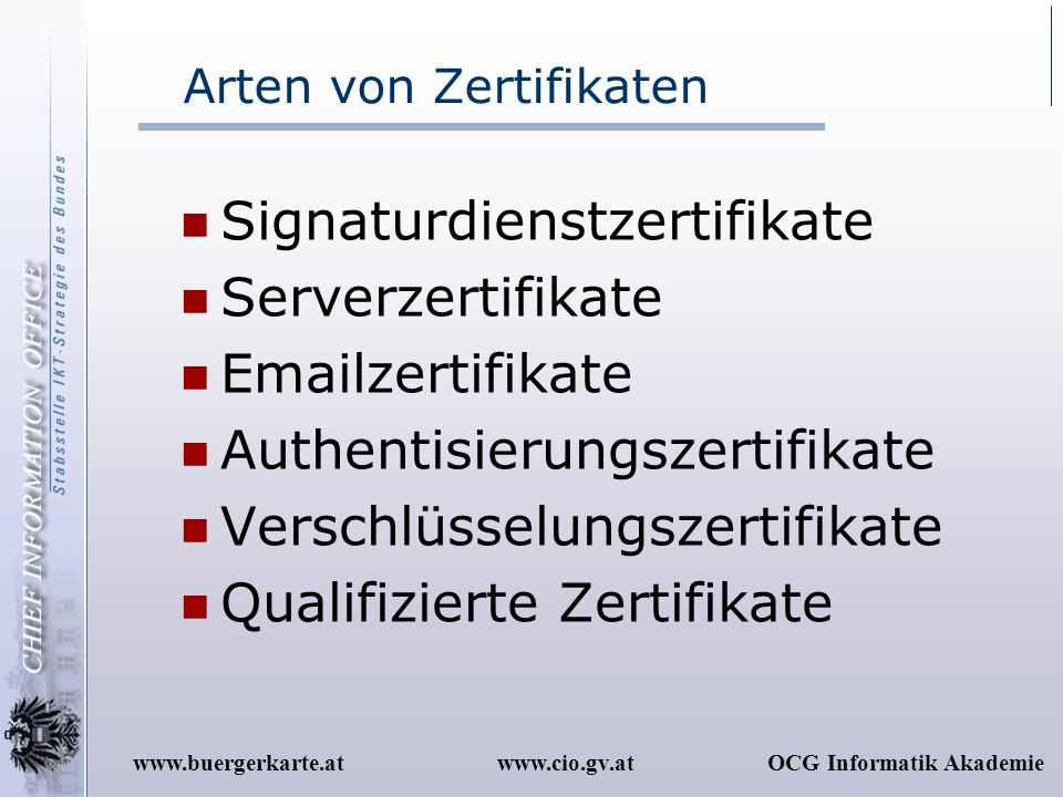 www.cio.gv.atOCG Informatik Akademiewww.buergerkarte.at Arten von Zertifikaten Signaturdienstzertifikate Serverzertifikate Emailzertifikate Authentisi