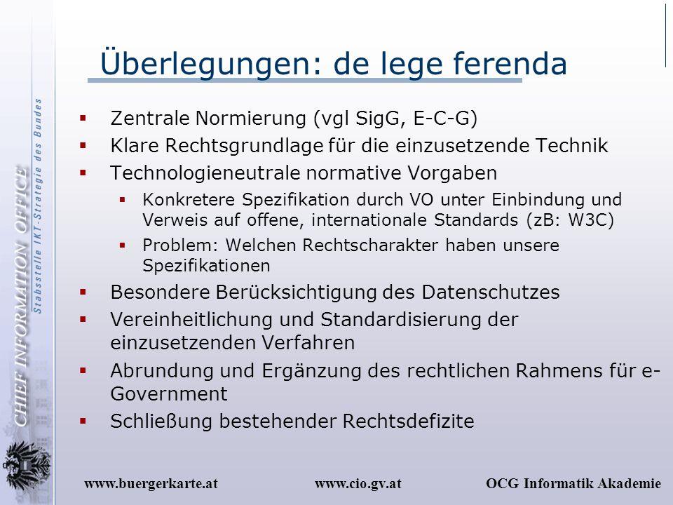 www.cio.gv.atOCG Informatik Akademiewww.buergerkarte.at Überlegungen: de lege ferenda Zentrale Normierung (vgl SigG, E-C-G) Klare Rechtsgrundlage für