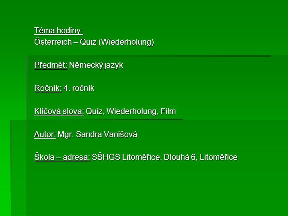 Téma hodiny: Österreich – Quiz (Wiederholung) Předmět: Německý jazyk Ročník: 4. ročník Klíčová slova: Quiz, Wiederholung, Film Autor: Mgr. Sandra Vani