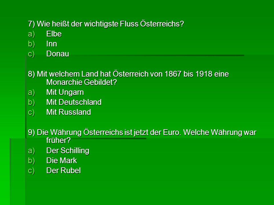 7) Wie heißt der wichtigste Fluss Österreichs? a)Elbe b)Inn c)Donau 8) Mit welchem Land hat Österreich von 1867 bis 1918 eine Monarchie Gebildet? a)Mi