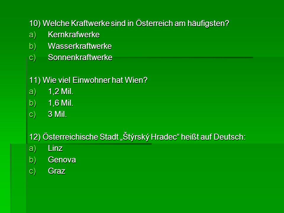 10) Welche Kraftwerke sind in Österreich am häufigsten? a)Kernkrafwerke b)Wasserkraftwerke c)Sonnenkraftwerke 11) Wie viel Einwohner hat Wien? a)1,2 M