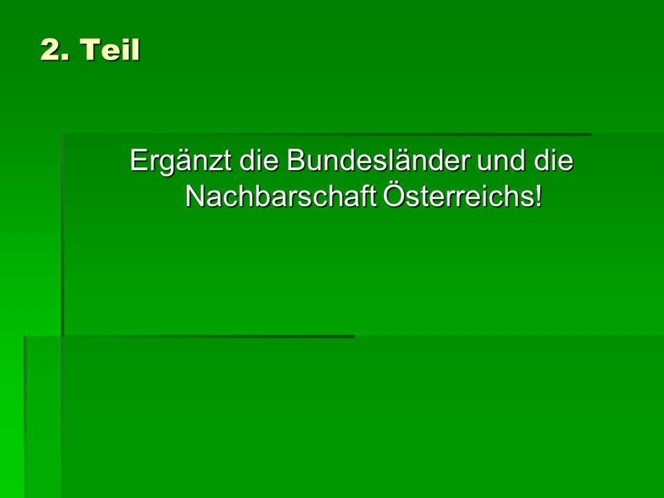 2. Teil Ergänzt die Bundesländer und die Nachbarschaft Österreichs!