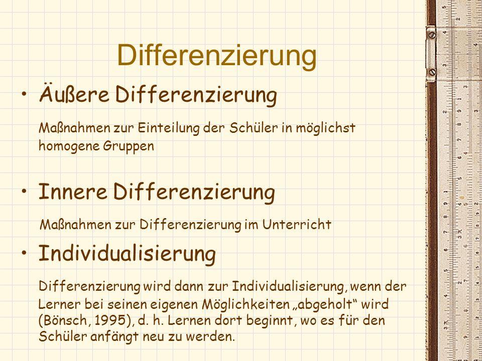 Differenzierung Äußere Differenzierung Maßnahmen zur Einteilung der Schüler in möglichst homogene Gruppen Innere Differenzierung Maßnahmen zur Differe