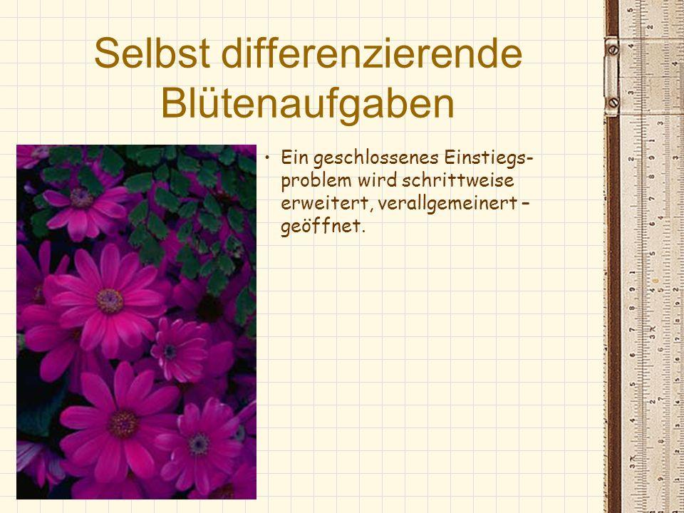 Selbst differenzierende Blütenaufgaben Ein geschlossenes Einstiegs- problem wird schrittweise erweitert, verallgemeinert – geöffnet.