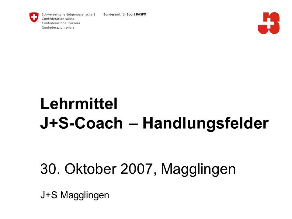 Lehrmittel J+S-Coach – Handlungsfelder 30. Oktober 2007, Magglingen J+S Magglingen