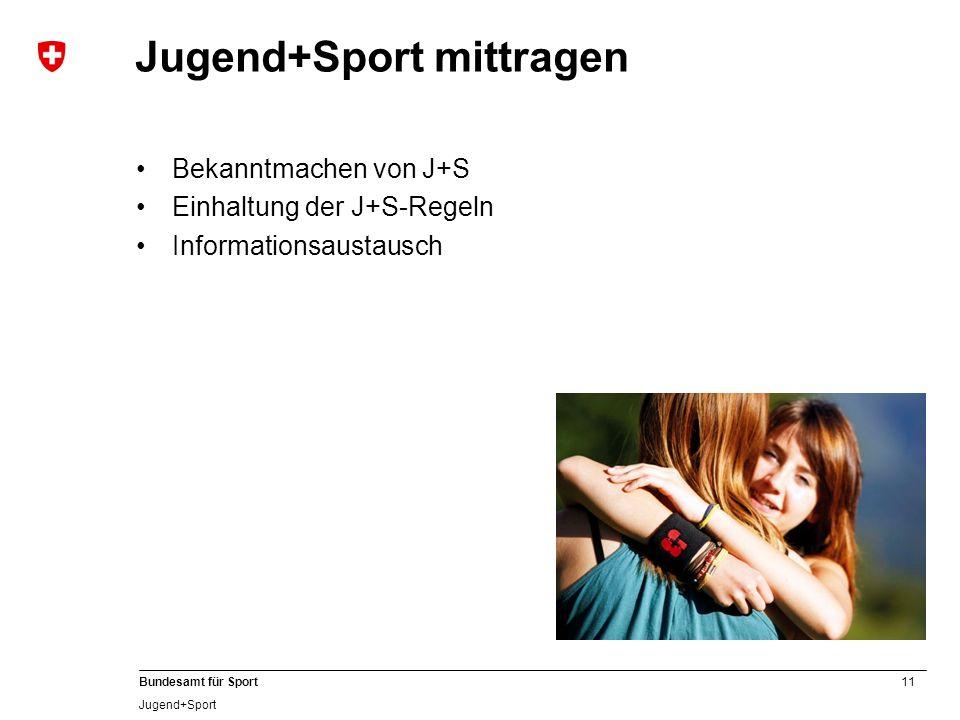 11 Bundesamt für Sport Jugend+Sport Jugend+Sport mittragen Bekanntmachen von J+S Einhaltung der J+S-Regeln Informationsaustausch