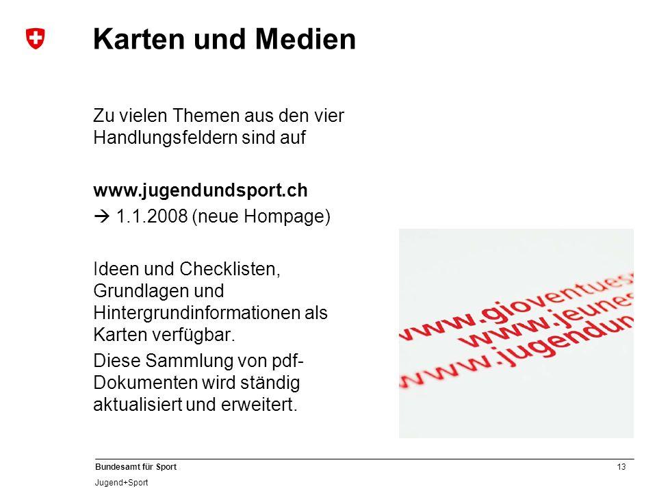 13 Bundesamt für Sport Jugend+Sport Karten und Medien Zu vielen Themen aus den vier Handlungsfeldern sind auf www.jugendundsport.ch 1.1.2008 (neue Hompage) Ideen und Checklisten, Grundlagen und Hintergrundinformationen als Karten verfügbar.