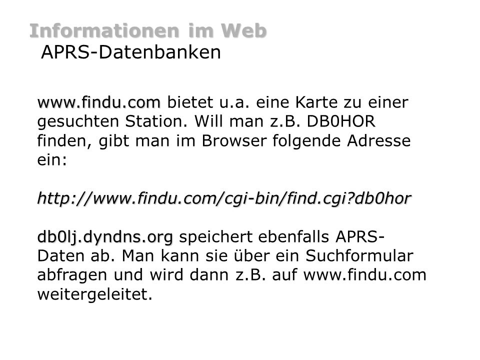 Informationen im Web APRS-Datenbanken www.findu.com www.findu.com bietet u.a. eine Karte zu einer gesuchten Station. Will man z.B. DB0HOR finden, gibt