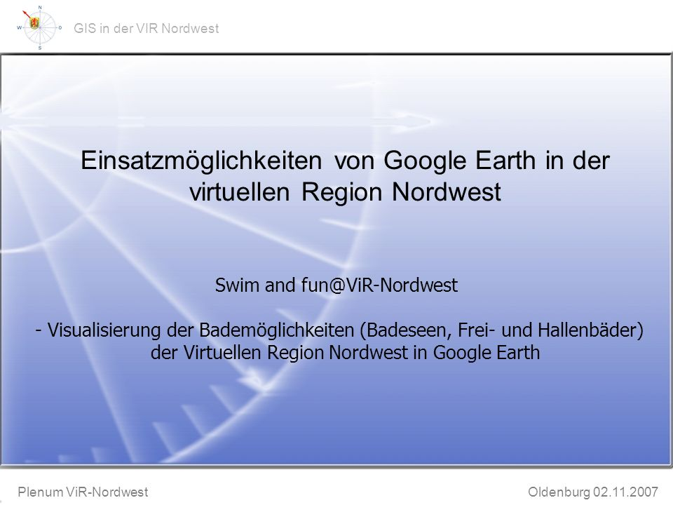 GeoWeb-Präsentation Bruchhausen-Vilsen 20.11.2002 Plenum ViR-Nordwest Oldenburg 02.11.2007 GIS in der VIR Nordwest Einsatzmöglichkeiten von Google Earth in der virtuellen Region Nordwest Swim and fun@ViR-Nordwest - Visualisierung der Bademöglichkeiten (Badeseen, Frei- und Hallenbäder) der Virtuellen Region Nordwest in Google Earth