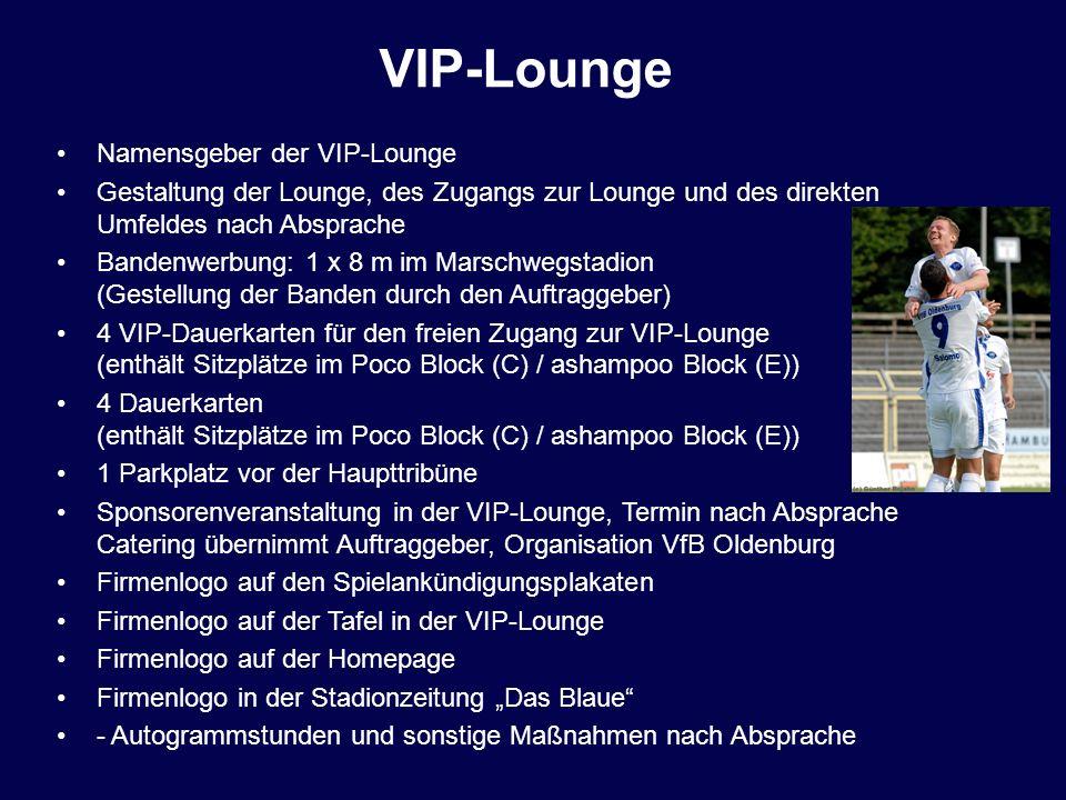 Namensgeber der VIP-Lounge Gestaltung der Lounge, des Zugangs zur Lounge und des direkten Umfeldes nach Absprache Bandenwerbung: 1 x 8 m im Marschwegs