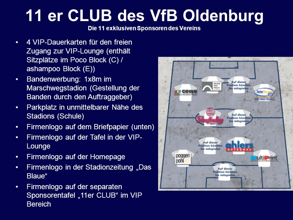 11 er CLUB des VfB Oldenburg Die 11 exklusiven Sponsoren des Vereins 4 VIP-Dauerkarten für den freien Zugang zur VIP-Lounge (enthält Sitzplätze im Poc