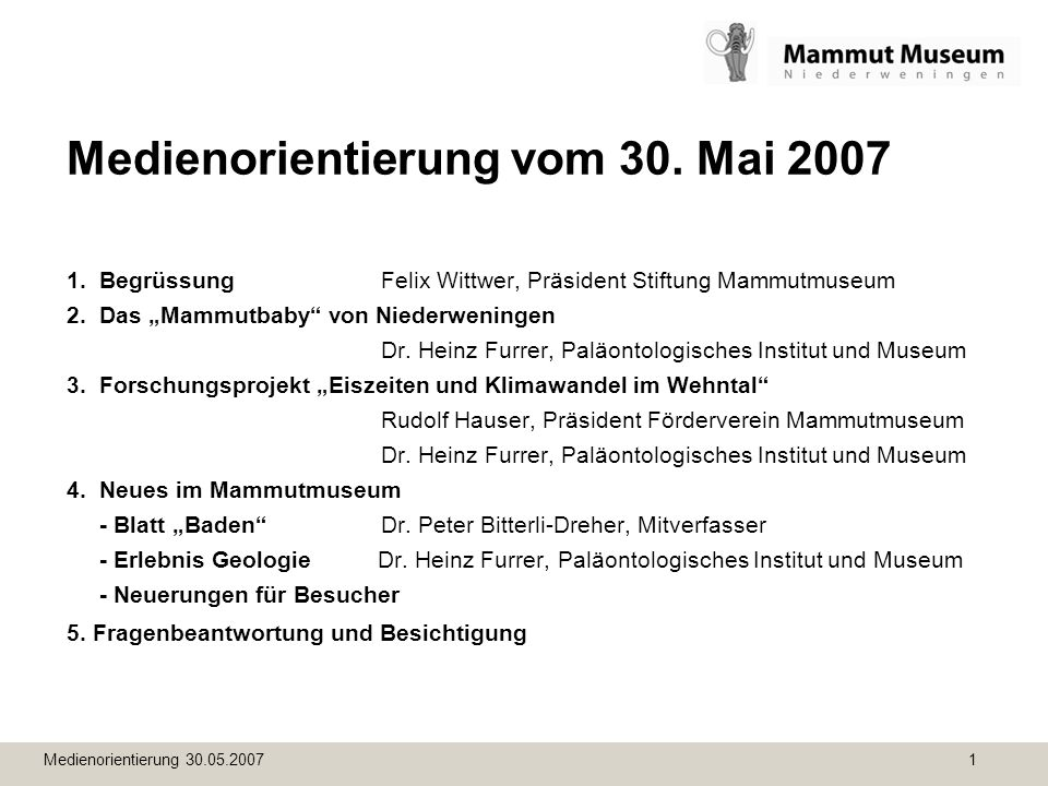 Medienorientierung 30.05.2007 1 Medienorientierung vom 30. Mai 2007 1. BegrüssungFelix Wittwer, Präsident Stiftung Mammutmuseum 2. Das Mammutbaby von