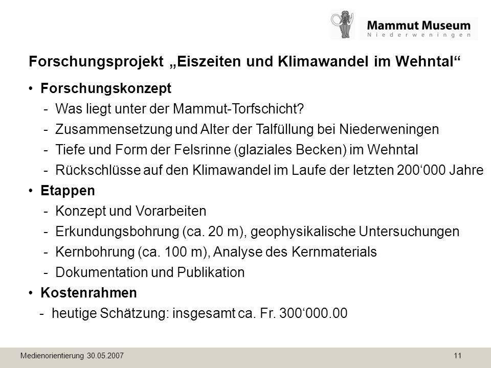 Medienorientierung 30.05.2007 11 Forschungsprojekt Eiszeiten und Klimawandel im Wehntal Forschungskonzept - Was liegt unter der Mammut-Torfschicht? -
