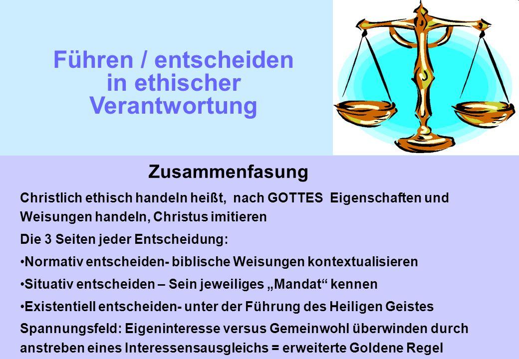 Führen / entscheiden in ethischer Verantwortung Zusammenfasung Christlich ethisch handeln heißt, nach GOTTES Eigenschaften und Weisungen handeln, Chri