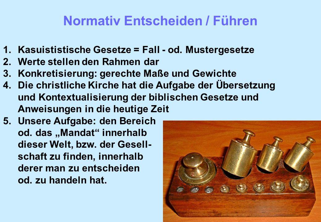 Normativ Entscheiden / Führen 1.Kasuististische Gesetze = Fall - od. Mustergesetze 2.Werte stellen den Rahmen dar 3.Konkretisierung: gerechte Maße und