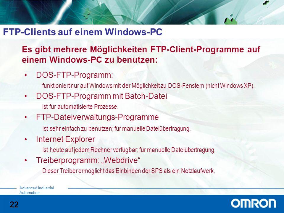 22 Advanced Industrial Automation FTP-Clients auf einem Windows-PC Es gibt mehrere Möglichkeiten FTP-Client-Programme auf einem Windows-PC zu benutzen: DOS-FTP-Programm: funktioniert nur auf Windows mit der Möglichkeit zu DOS-Fenstern (nicht Windows XP).