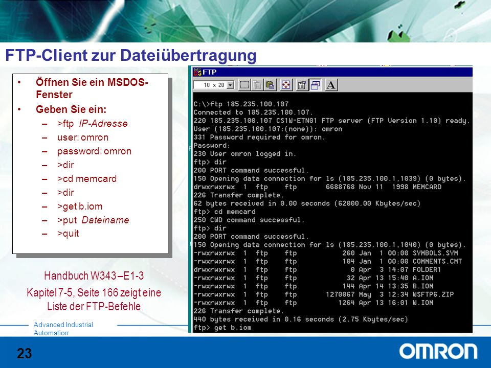 23 Advanced Industrial Automation FTP-Client zur Dateiübertragung Handbuch W343 –E1-3 Kapitel 7-5, Seite 166 zeigt eine Liste der FTP-Befehle Öffnen Sie ein MSDOS- Fenster Geben Sie ein: –>ftp IP-Adresse –user: omron –password: omron –>dir –>cd memcard –>dir –>get b.iom –>put Dateiname –>quit Öffnen Sie ein MSDOS- Fenster Geben Sie ein: –>ftp IP-Adresse –user: omron –password: omron –>dir –>cd memcard –>dir –>get b.iom –>put Dateiname –>quit