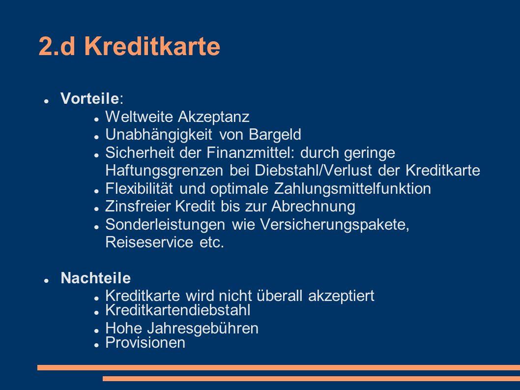 2.d Kreditkarte Vorteile: Weltweite Akzeptanz Unabhängigkeit von Bargeld Sicherheit der Finanzmittel: durch geringe Haftungsgrenzen bei Diebstahl/Verl