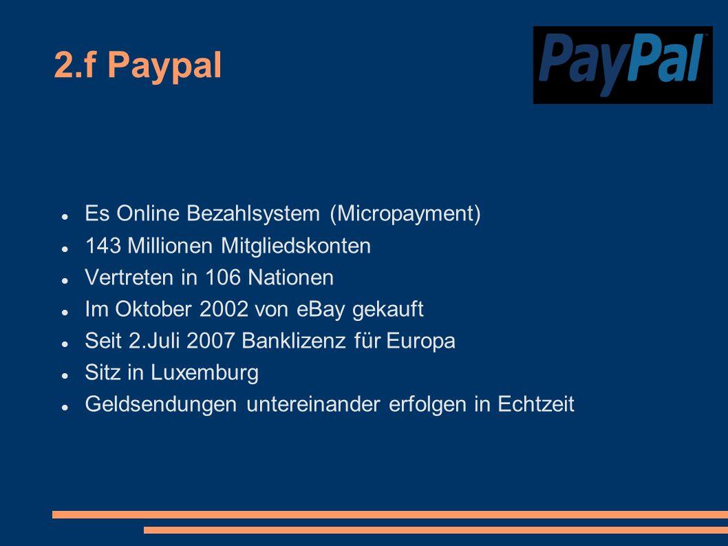2.f Paypal Es Online Bezahlsystem (Micropayment) 143 Millionen Mitgliedskonten Vertreten in 106 Nationen Im Oktober 2002 von eBay gekauft Seit 2.Juli