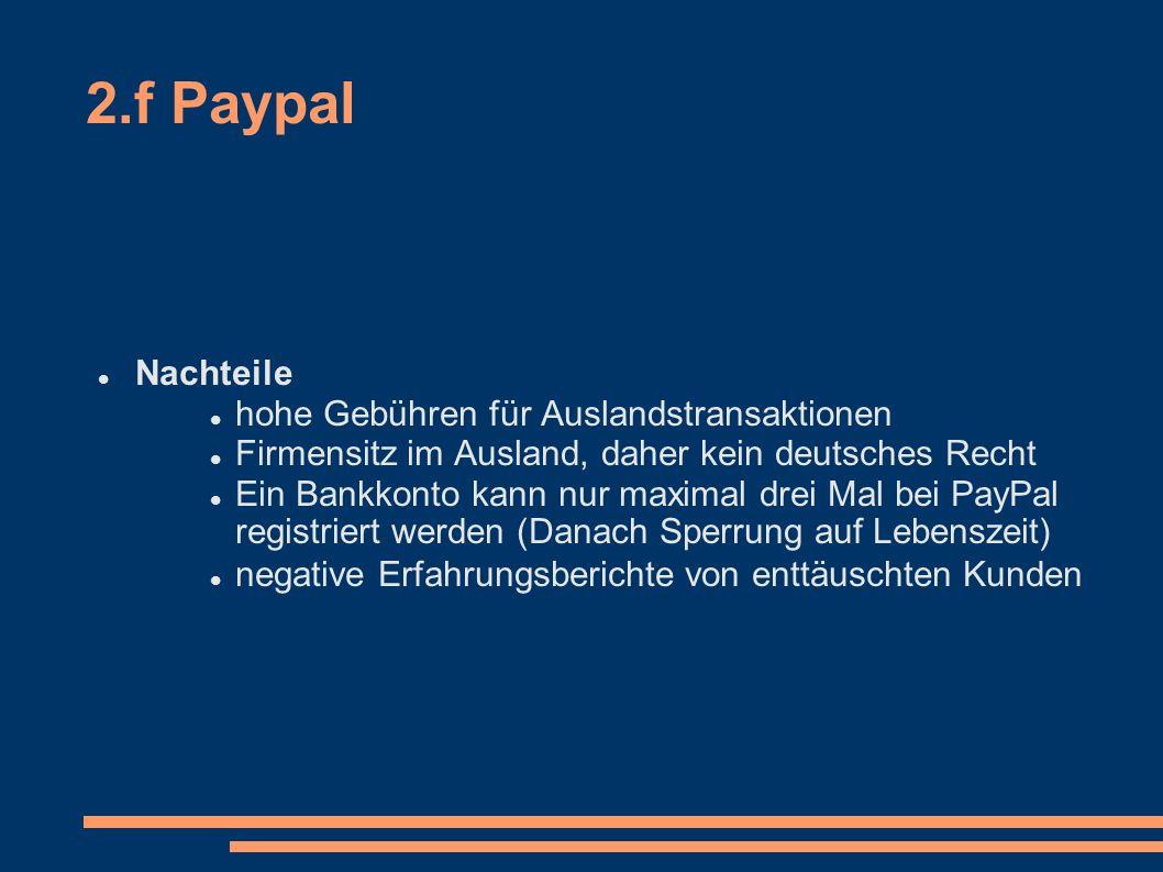 2.f Paypal Nachteile hohe Gebühren für Auslandstransaktionen Firmensitz im Ausland, daher kein deutsches Recht Ein Bankkonto kann nur maximal drei Mal