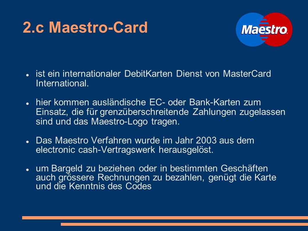 2.c Maestro-Card ist ein internationaler DebitKarten Dienst von MasterCard International. hier kommen ausländische EC- oder Bank-Karten zum Einsatz, d