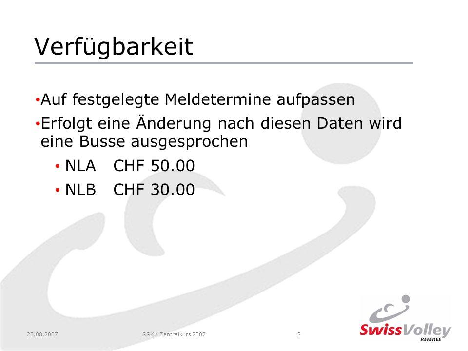 25.08.2007SSK / Zentralkurs 20078 Verfügbarkeit Auf festgelegte Meldetermine aufpassen Erfolgt eine Änderung nach diesen Daten wird eine Busse ausgesprochen NLACHF 50.00 NLBCHF 30.00