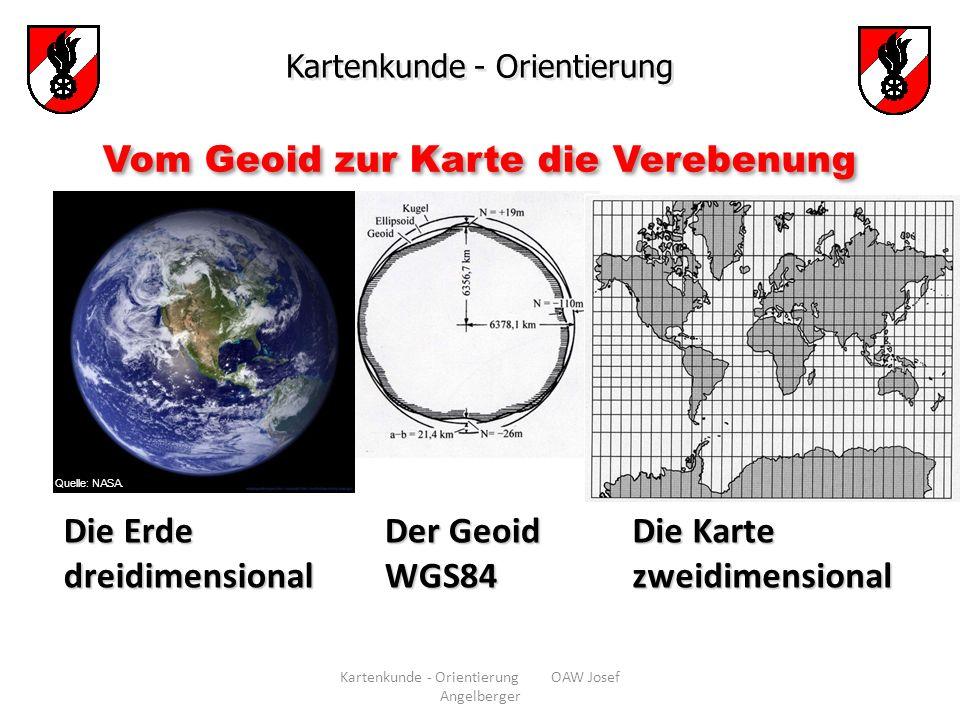 Kartenkunde - Orientierung OAW Josef Angelberger Kartenkunde - Orientierung Vom Geoid zur Karte die Verebenung Quelle: NASA. Die Erde dreidimensional
