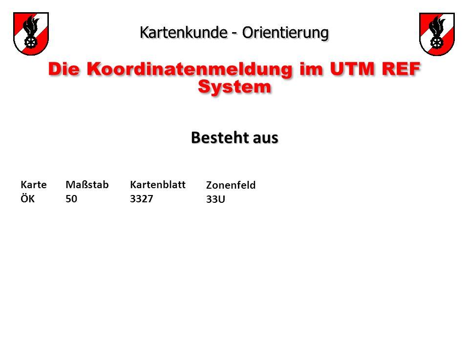 Kartenkunde - Orientierung Die Koordinatenmeldung im UTM REF System Besteht aus Besteht aus Karte ÖK Maßstab 50 Kartenblatt 3327 Zonenfeld 33U