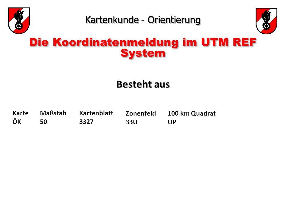 Kartenkunde - Orientierung Die Koordinatenmeldung im UTM REF System Besteht aus Besteht aus Karte ÖK Maßstab 50 Kartenblatt 3327 Zonenfeld 33U 100 km Quadrat UP