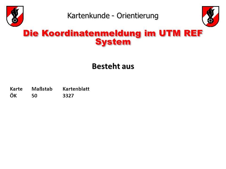 Kartenkunde - Orientierung Die Koordinatenmeldung im UTM REF System Besteht aus Besteht aus Karte ÖK Maßstab 50 Kartenblatt 3327