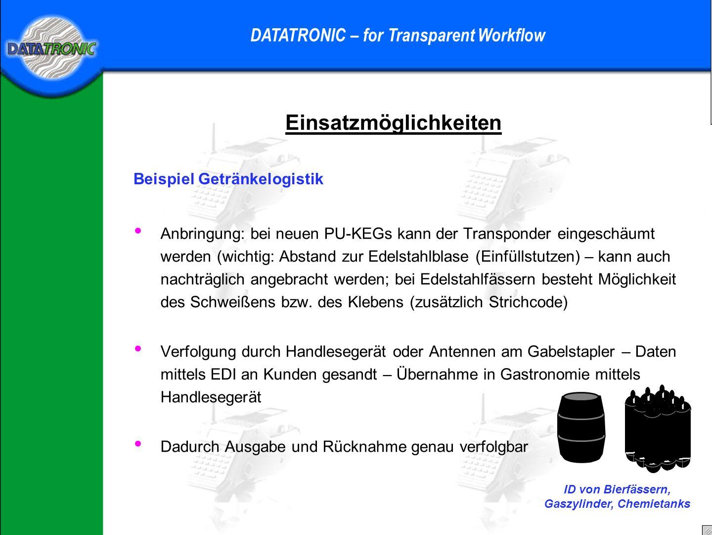 Einsatzmöglichkeiten DATATRONIC – for Transparent Workflow Beispiel Getränkelogistik Anbringung: bei neuen PU-KEGs kann der Transponder eingeschäumt werden (wichtig: Abstand zur Edelstahlblase (Einfüllstutzen) – kann auch nachträglich angebracht werden; bei Edelstahlfässern besteht Möglichkeit des Schweißens bzw.