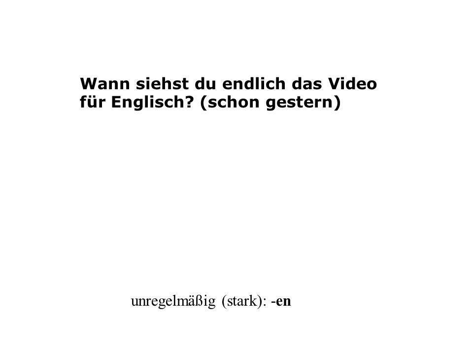 Wann siehst du endlich das Video für Englisch? (schon gestern) unregelmäßig (stark): -en