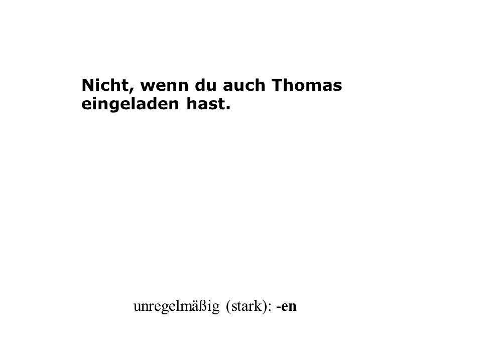 Nicht, wenn du auch Thomas eingeladen hast. unregelmäßig (stark): -en