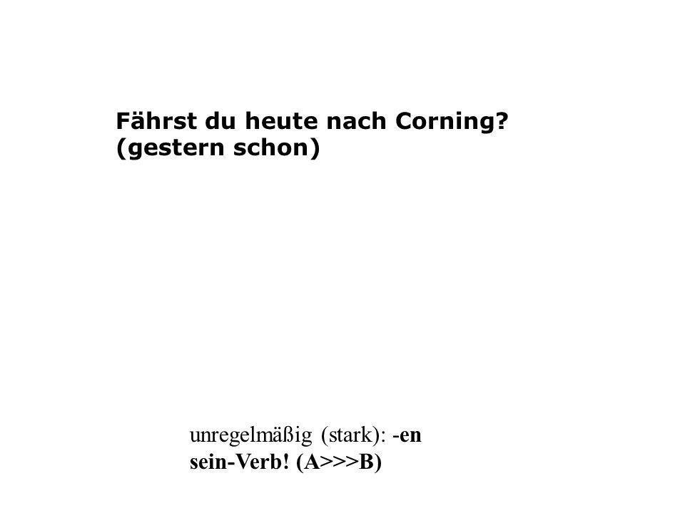 Fährst du heute nach Corning? (gestern schon) unregelmäßig (stark): -en sein-Verb! (A>>>B)
