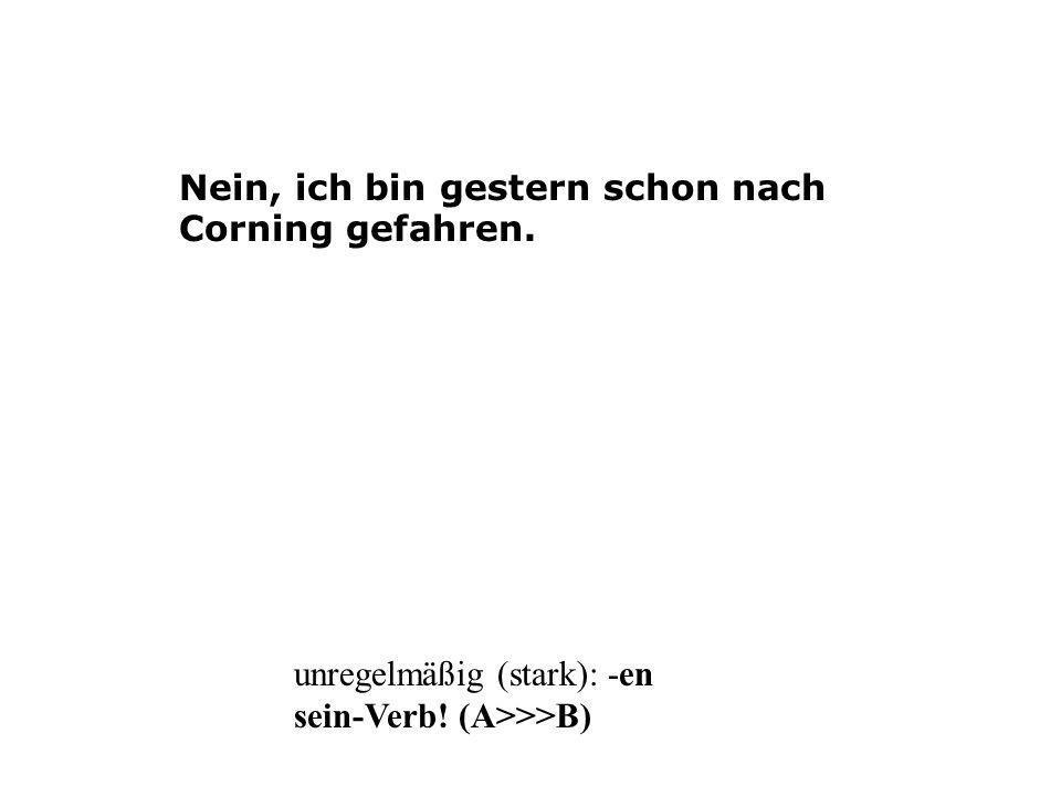 Nein, ich bin gestern schon nach Corning gefahren. unregelmäßig (stark): -en sein-Verb! (A>>>B)