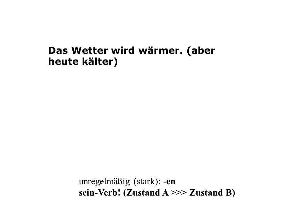 Das Wetter wird wärmer. (aber heute kälter) unregelmäßig (stark): -en sein-Verb! (Zustand A >>> Zustand B)