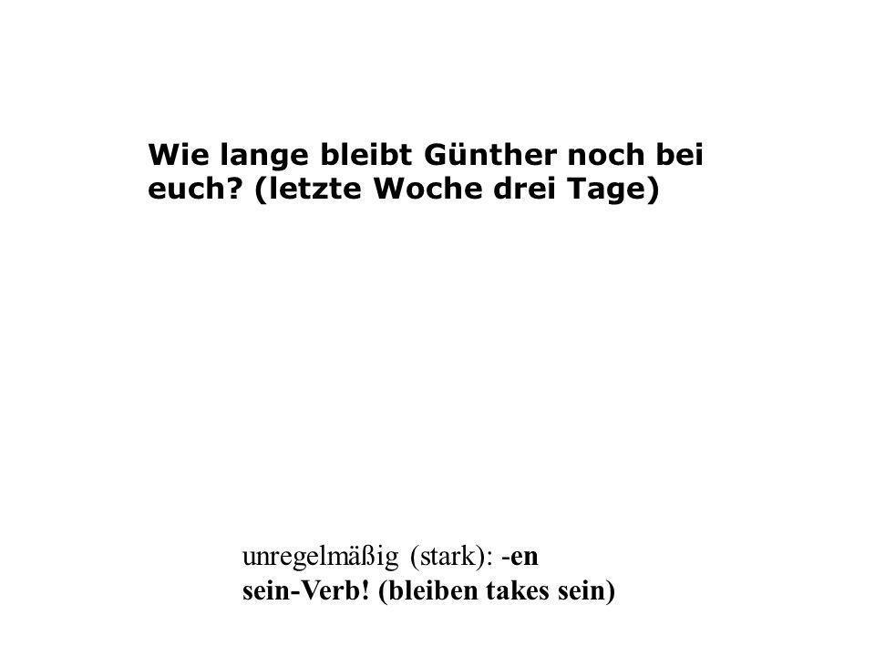 Wie lange bleibt Günther noch bei euch? (letzte Woche drei Tage) unregelmäßig (stark): -en sein-Verb! (bleiben takes sein)