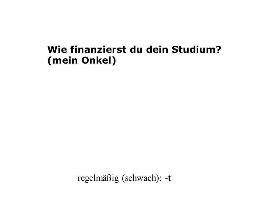 Wie finanzierst du dein Studium? (mein Onkel) regelmäßig (schwach): -t