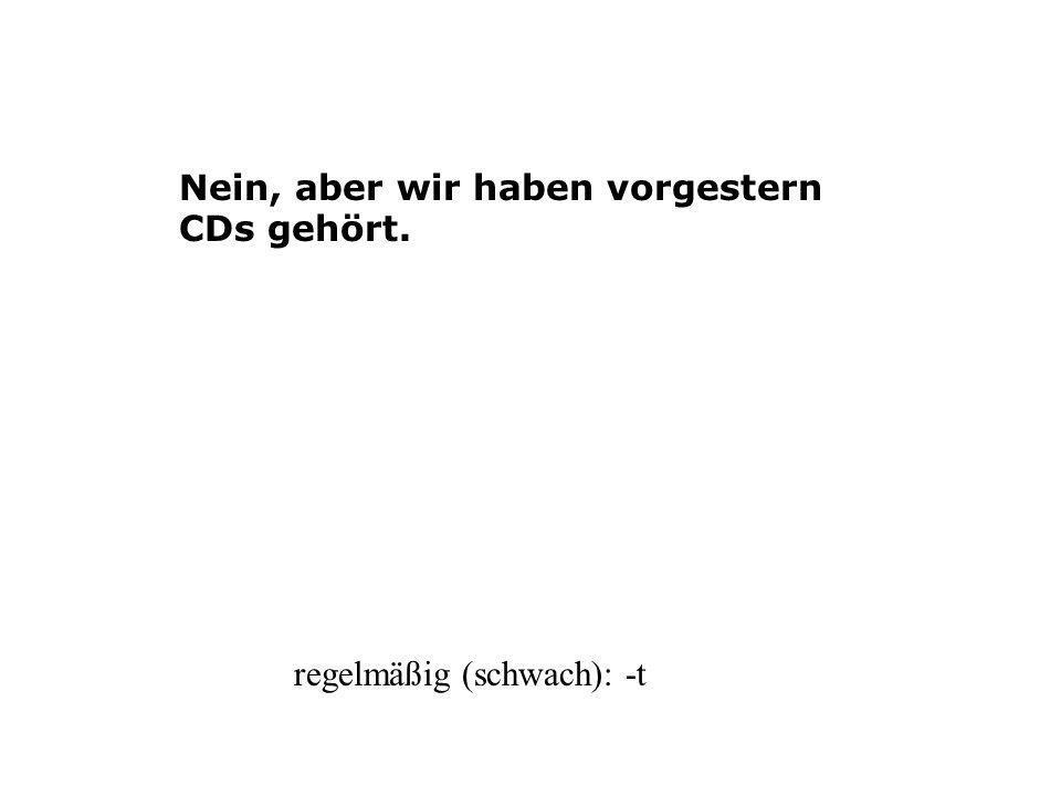 Nein, aber wir haben vorgestern CDs gehört. regelmäßig (schwach): -t
