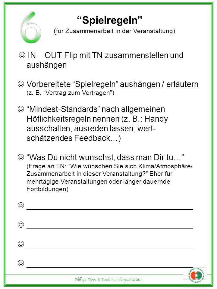 Pfiffige Tipps & Tools / Anfangssituation Spielregeln ( für Zusammenarbeit in der Veranstaltung) IN – OUT-Flip mit TN zusammenstellen und aushängen Vorbereitete Spielregeln aushängen / erläutern (z.