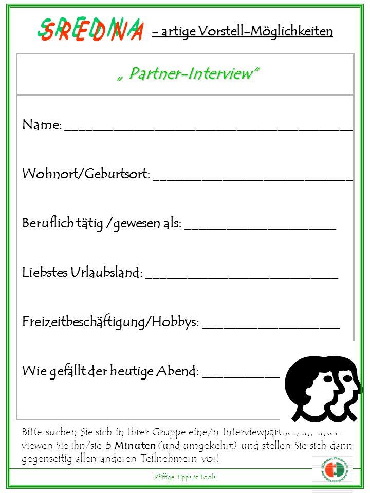 - artige Vorstell-Möglichkeiten Partner-Interview Partner-Interview Name: __________________________________________ Wohnort/Geburtsort: _____________________________ Beruflich tätig /gewesen als: ______________________ Liebstes Urlaubsland: ____________________________ Freizeitbeschäftigung/Hobbys: ____________________ Wie gefällt der heutige Abend: ____________________ Bitte suchen Sie sich in Ihrer Gruppe eine/n Interviewpartner/in, inter- viewen Sie ihn/sie 5 Minuten (und umgekehrt) und stellen Sie sich dann gegenseitig allen anderen Teilnehmern vor.