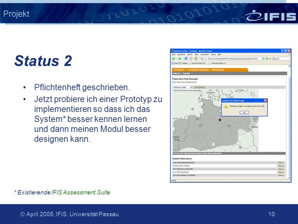© April 2005, IFIS, Universität Passau 10 Projekt Pflichtenheft geschrieben. Jetzt probiere ich einer Prototyp zu implementieren so dass ich das Syste