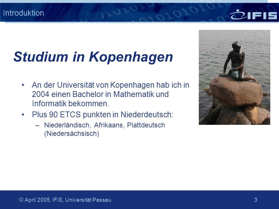 © April 2005, IFIS, Universität Passau 3 Introduktion An der Universität von Kopenhagen hab ich in 2004 einen Bachelor in Mathematik und Informatik bekommen.