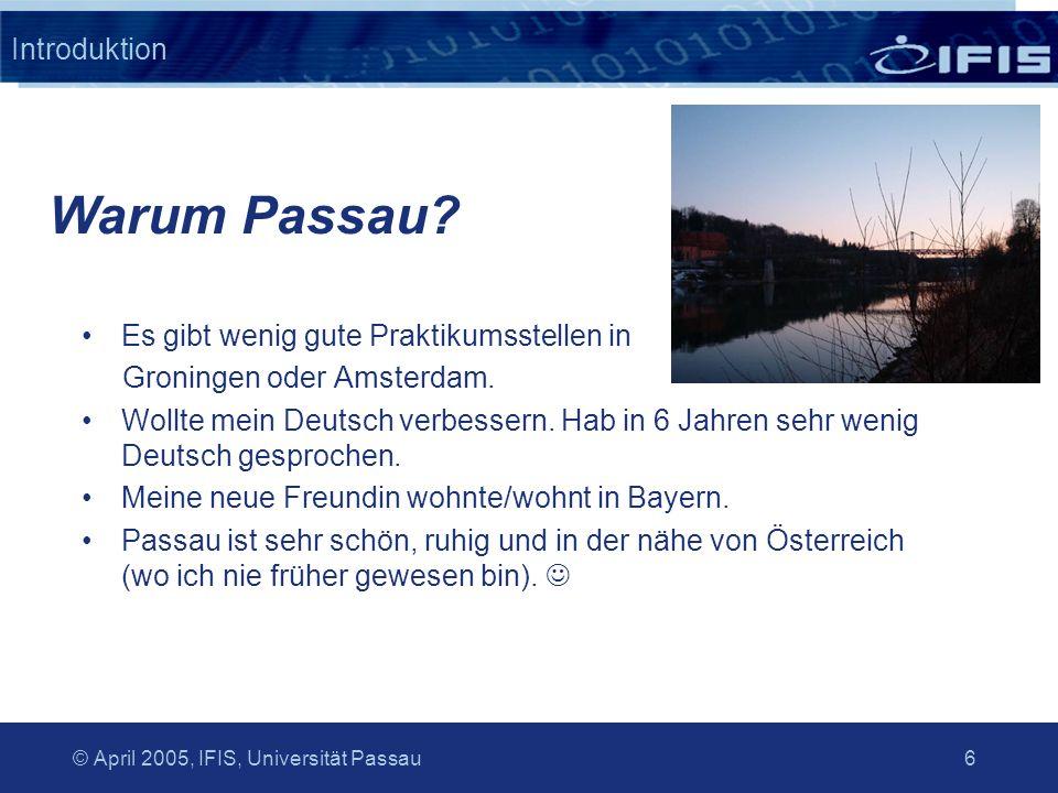 © April 2005, IFIS, Universität Passau 6 Introduktion Es gibt wenig gute Praktikumsstellen in Groningen oder Amsterdam. Wollte mein Deutsch verbessern