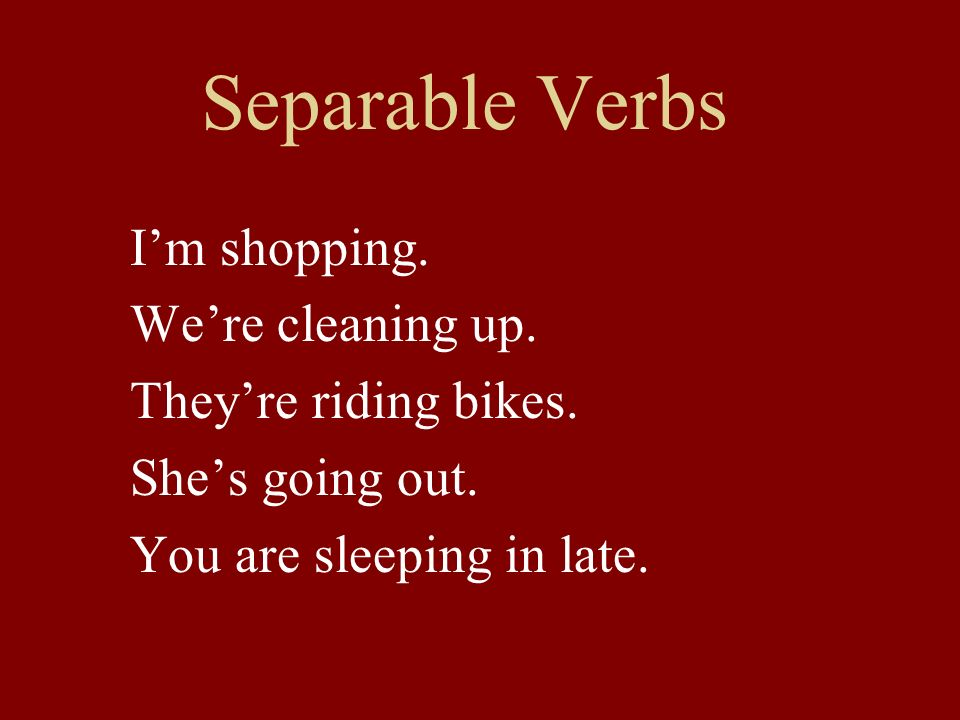 Separable Verbs Im shopping. Were cleaning up. Theyre riding bikes. Shes going out. You are sleeping in late.